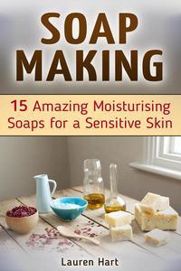 Soap Making: 15 Amazing Moisturising Soaps for a Sensitive Skin