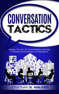 Conversation Tactics: Master The Art Of Commanding Authority In Social And Business Conversations