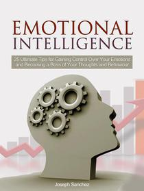 Emotional Intelligence: 25 Ultimate Tips for Gaining Control Over Your Emotions and Becoming a Boss of Your Thoughts and Behaviour