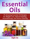 Essential Oil: 75 Amazing Essential Oil Recipes for Weight Loss, Natural Healing, Aromatherapy and Home Cleaning