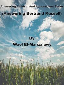 Answering Atheism And Agnosticism Series  (Answering Bertrand Russell)