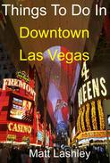 Things To Do In Downtown Las Vegas