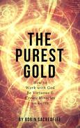 The Purest Gold: How to Work with God, Be Virtuous & Create Miracles on Earth