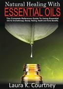 Natural Healing With Essential Oils: The Complete Reference Guide To Using Essential Oils For Aromatherapy, Beauty, Healing, Health and Home Benefits