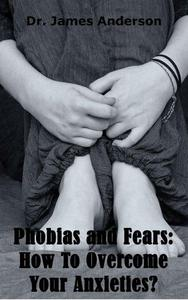 Phobias and Fears: How To Overcome Your Anxieties?