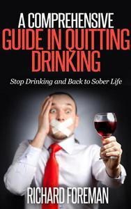 A Comprehensive Guide In Quitting Drinking: Stop Drinking and Back to Sober Life