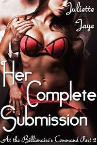 Her Complete Submission (At the Billionaire's Command Part 3) (Dominating Billionaire Erotic Romance)