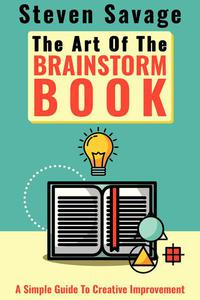 The Art Of The Brainstorm Book: A Simple Guide To Creative Improvement