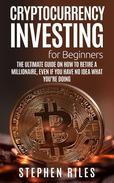Cryptocurrency Investing for Beginners: The Ultimate Guide on How to Retire A Millionaire, Even If You Have No Idea What You're Doing