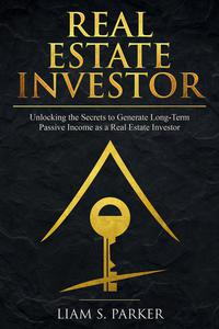 Real Estate Investor: Unlocking the Secrets to Generate Long-Term Passive Income as a Real Estate Investor