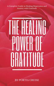 The Healing Power of Gratitude: a Complete Guide to Healing Depression and Anxiety with Gratitude