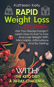 Rapid Weight Loss for Women: Are You Always Hungry? Learn How To Eat To Live And Lose Weight With Mini Habits, Affirmations And By Dieting With The Keto Diet! A 30-Day Challenge
