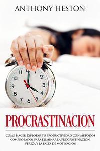 Procrastinacion: Como Hacer Explotar tu Productividad con Métodos Comprobados para Eliminar la Procrastinación, Pereza y la Falta de Motivación