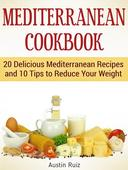 Mediterranean Cookbook: 20 Delicious Mediterranean Recipes and 10 Tips to Reduce Your Weight