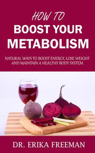 How to Boost Your Metabolism: Natural Ways to Boost Energy, Lose Weight and Maintain a Healthy Body System