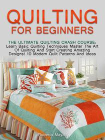 Quilting for Beginners: The Ultimate Quilting Crash Course: Learn Basic Quilting Techniques Master The Art Of Quilting And Start Creating Amazing Designs! 10 Modern Quilt Patterns And Ideas