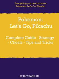 Pokemon: Let's Go, Pikachu Complete Guide - Strategy - Cheats - Tips and Tricks