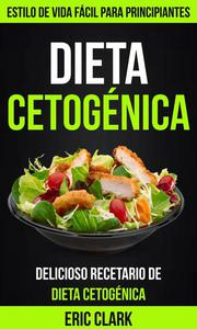 Dieta Cetogénica: Delicioso Recetario de Dieta Cetogénica: Estilo de Vida Fácil para Principiantes