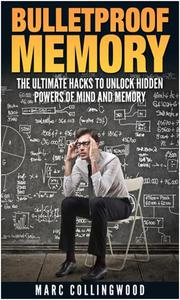 Bulletproof Memory  The Ultimate Hacks to Unlock Hidden Powers of Mind and Memory