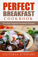 Perfect Breakfast Cookbook: The Most Delightful Breakfast Recipes
