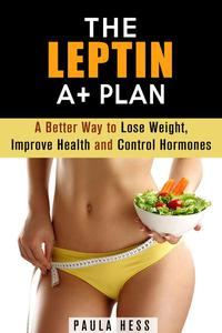 The Leptin A+ Plan: A Better Way to Lose Weight, Improve Health and Control Hormones