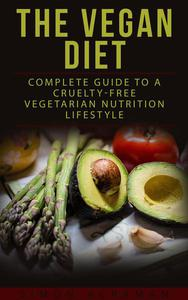 The Vegan Diet: Complete Guide to Cruelty-free Vegetarian Nutrition Lifestyle
