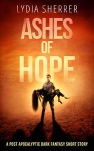Ashes of Hope: A Post Apocalyptic Dark Fantasy Short Story