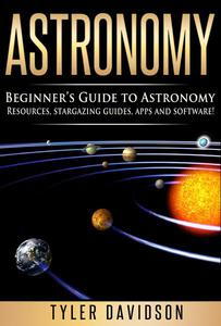 Astronomy: Beginner's Guide to Astronomy: Resources, Stargazing Guides, Apps and Software!