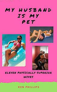 My Husband is my Pet: Eleven Physically Superior Wives