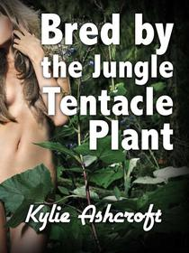 Bred by the Jungle Tentacle Plant (Monster Sex Erotica)