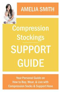 Compression Stockings Support Guide: Your Personal Guide on How to Wear, Buy, and Live with Compression Socks and Support Hose