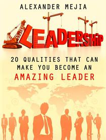 Leadership: 20 Qualities That Can Make You Become An Amazing Leader