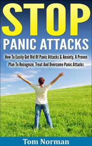 Stop Panic Attacks: How To Easily Get Rid Of Panic Attacks & Anxiety, A Proven Plan To Recognize, Treat And Overcome Panic Attacks