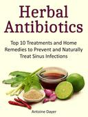 Herbal Antibiotics: Top 10 Treatments and Home Remedies to Prevent and Naturally Treat Sinus Infections
