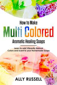 How to Make Multi Colored Aromatic Healing Soaps - Learn to Add Vibrantly Natural Colors and Scent to Your Homemade Soaps