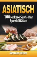 Asiatisch: 100 leckere Sushi-Bar Spezialitäten