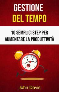 Gestione Del Tempo: 10 Semplici Step Per Aumentare La Produttività