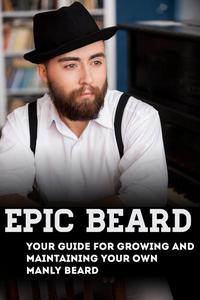 Epic Beard:  Your Guide for Growing and Maintaining Your Own Manly Beard