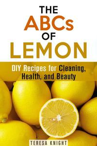 The ABCs of Lemon: DIY Recipes for Cleaning, Health, and Beauty