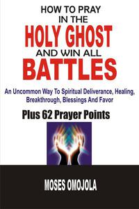 How To Pray In The Holy Ghost And Win All Battles: An Uncommon Way To Spiritual Deliverance, Healing, Breakthrough, Blessings And Favor