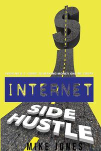 Internet Side Hustle: Your No B.S. Guide to Making Money Online Today