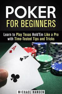 Poker for Beginners: Learn to Play Texas Hold'Em Like a Pro with Time-Tested Tips and Tricks