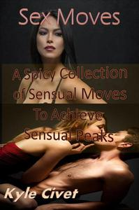 Sex Moves: A Spicy Collection of Sensual Moves To Achieve Sensual Peaks