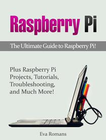 Raspberry Pi: The Ultimate Guide to Raspberry Pi! Plus Raspberry Pi Projects, Tutorials, Troubleshooting, and Much More!