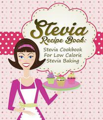 Stevia Recipe Book: Stevia Cookbook For Low Calorie Stevia Baking