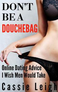 Don't Be A Douchebag: Online Dating Advice I Wish Men Would Take