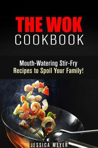 The Wok Cookbook: Mouth-Watering Stir-Fry Recipes to Spoil Your Family!