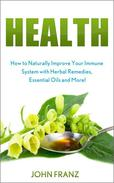 Health - How to Naturally Improve Your Immune System with Herbal Remedies, Essential Oils and More!