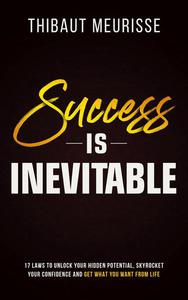 Success is Inevitable: 17 Laws to Unlock Your Hidden Potential, Skyrocket Your Confidence and Get What You Want From Life
