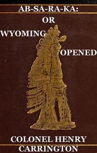 Ab-Sa-Ra-Ka: Home of the Crows Or Wyoming Opened, The Experience Of An Officer's Wife With An Outline Of Indian Operations Since 1865